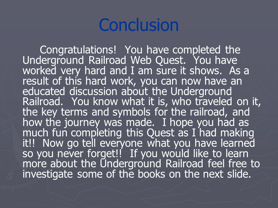 Conclusion Congratulations! You have completed the Underground Railroad Web Quest. You have worked very hard and I am sure it shows. As a result of th