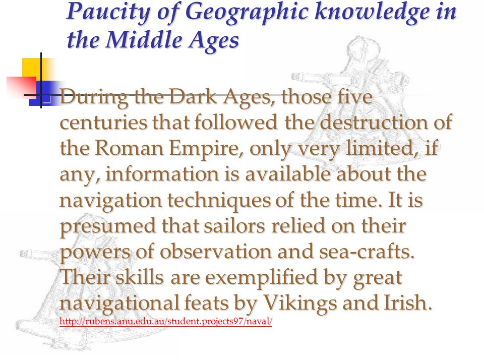 Paucity of Geographic knowledge in the Middle Ages During the Dark Ages, those five centuries that followed the destruction of the Roman Empire, only very limited, if any, information is available about the navigation techniques of the time.
