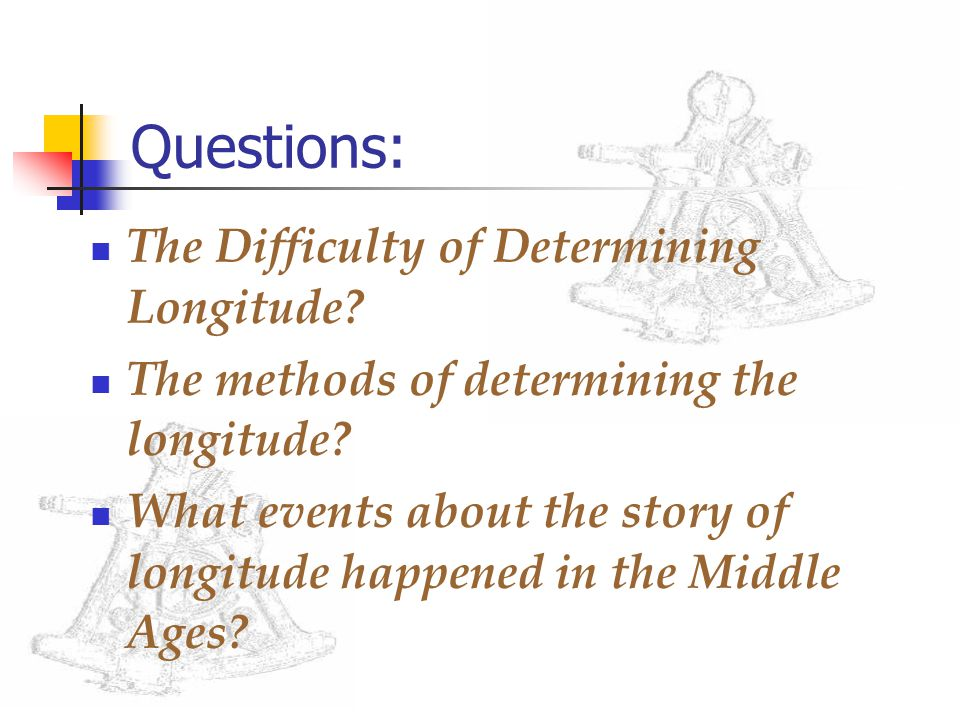 Questions: The Difficulty of Determining Longitude? The methods of determining the longitude? What events about the story of longitude happened in the