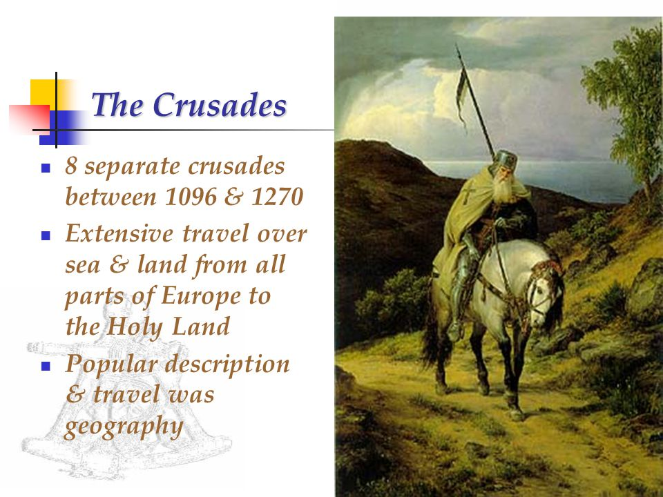 The Crusades 8 separate crusades between 1096 & 1270 Extensive travel over sea & land from all parts of Europe to the Holy Land Popular description & travel was geography