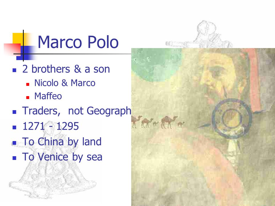 Marco Polo 2 brothers & a son Nicolo & Marco Maffeo Traders, not Geographers 1271 - 1295 To China by land To Venice by sea