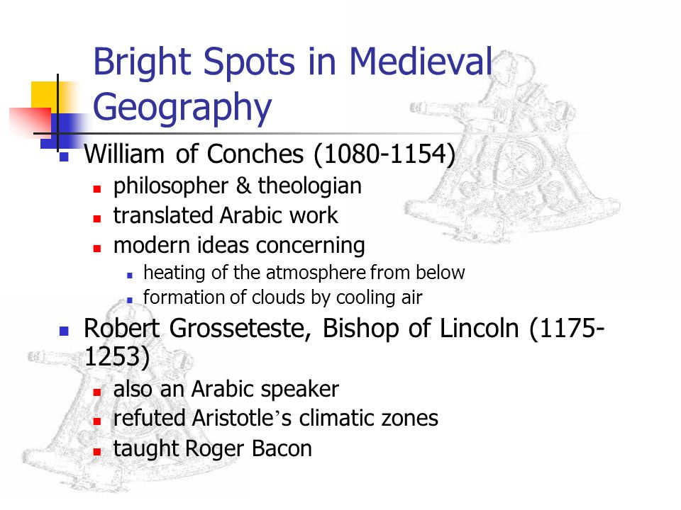 Bright Spots in Medieval Geography William of Conches (1080-1154) philosopher & theologian translated Arabic work modern ideas concerning heating of t