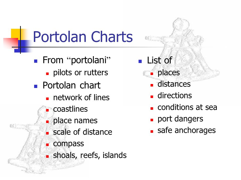 Portolan Charts From portolani pilots or rutters Portolan chart network of lines coastlines place names scale of distance compass shoals, reefs, islands List of places distances directions conditions at sea port dangers safe anchorages