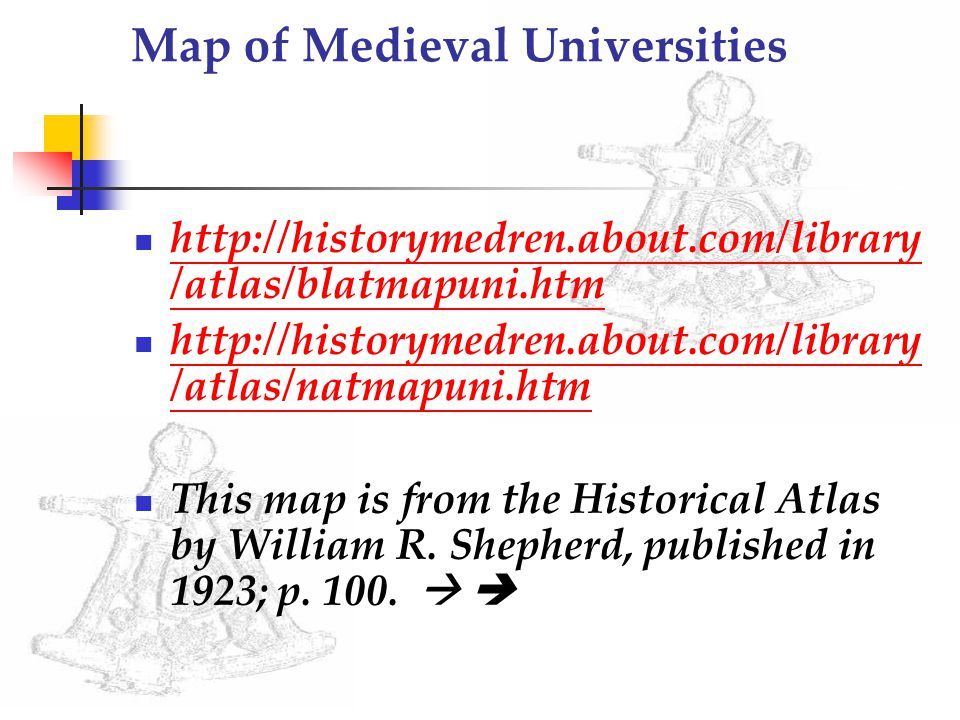 Map of Medieval Universities http://historymedren.about.com/library /atlas/blatmapuni.htm http://historymedren.about.com/library /atlas/blatmapuni.htm http://historymedren.about.com/library /atlas/natmapuni.htm http://historymedren.about.com/library /atlas/natmapuni.htm This map is from the Historical Atlas by William R.
