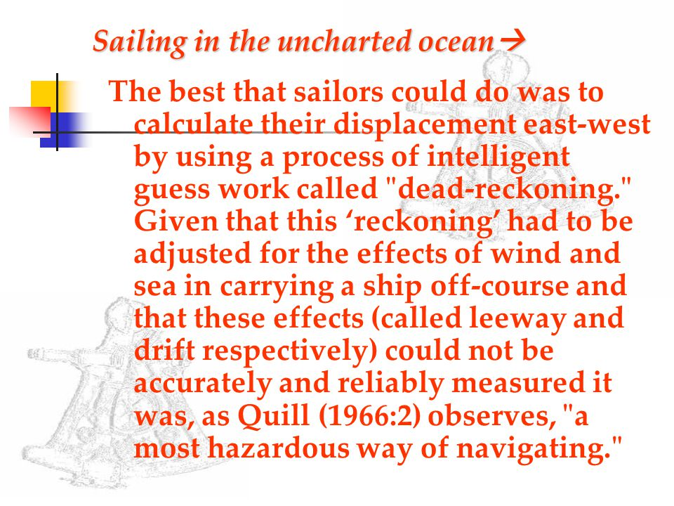 Sailing in the uncharted ocean  The best that sailors could do was to calculate their displacement east-west by using a process of intelligent guess work called dead-reckoning. Given that this 'reckoning' had to be adjusted for the effects of wind and sea in carrying a ship off-course and that these effects (called leeway and drift respectively) could not be accurately and reliably measured it was, as Quill (1966:2) observes, a most hazardous way of navigating.