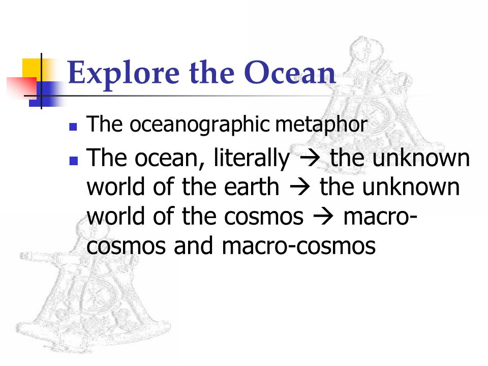 Explore the Ocean The oceanographic metaphor The ocean, literally  the unknown world of the earth  the unknown world of the cosmos  macro- cosmos and macro-cosmos