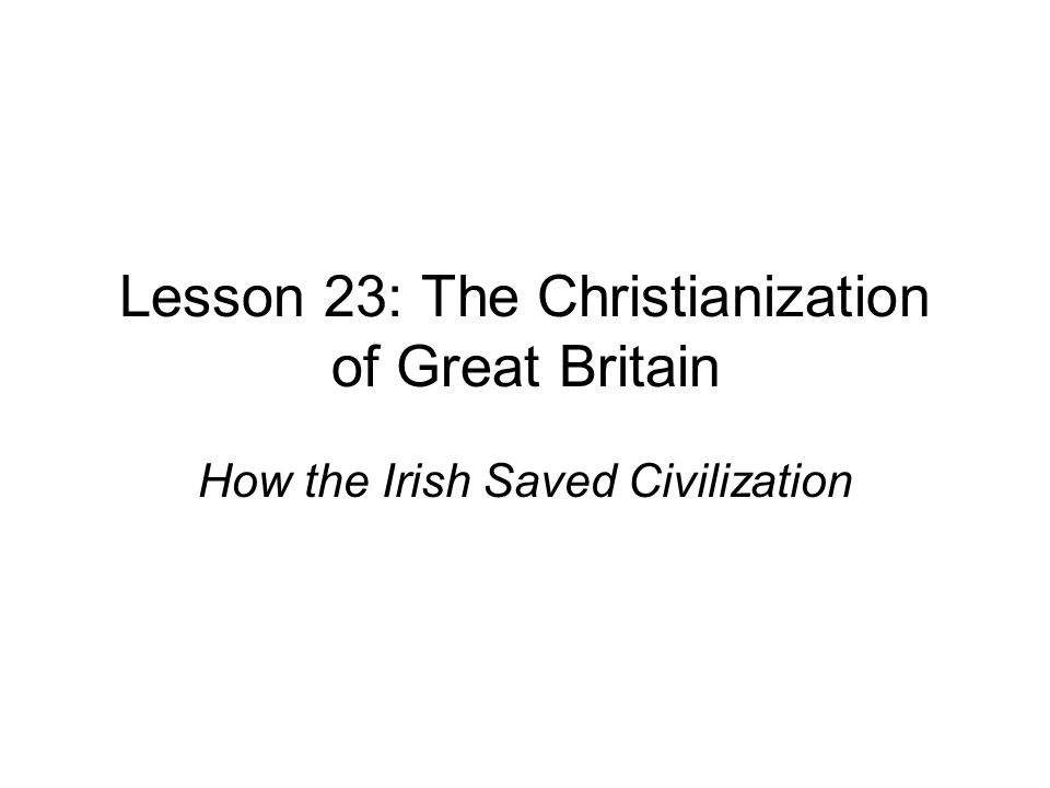 Lesson 23: The Christianization of Great Britain How the Irish Saved Civilization
