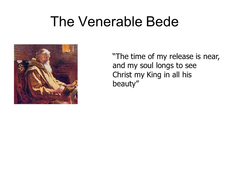 The Venerable Bede The time of my release is near, and my soul longs to see Christ my King in all his beauty
