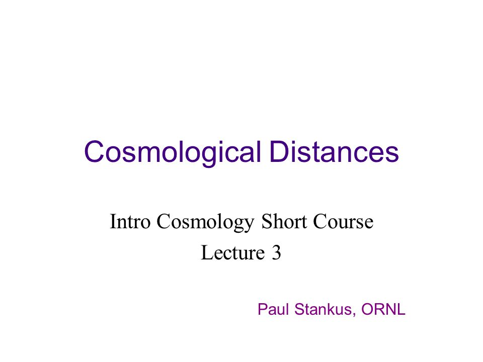 Cosmological Distances Intro Cosmology Short Course Lecture 3 Paul Stankus, ORNL