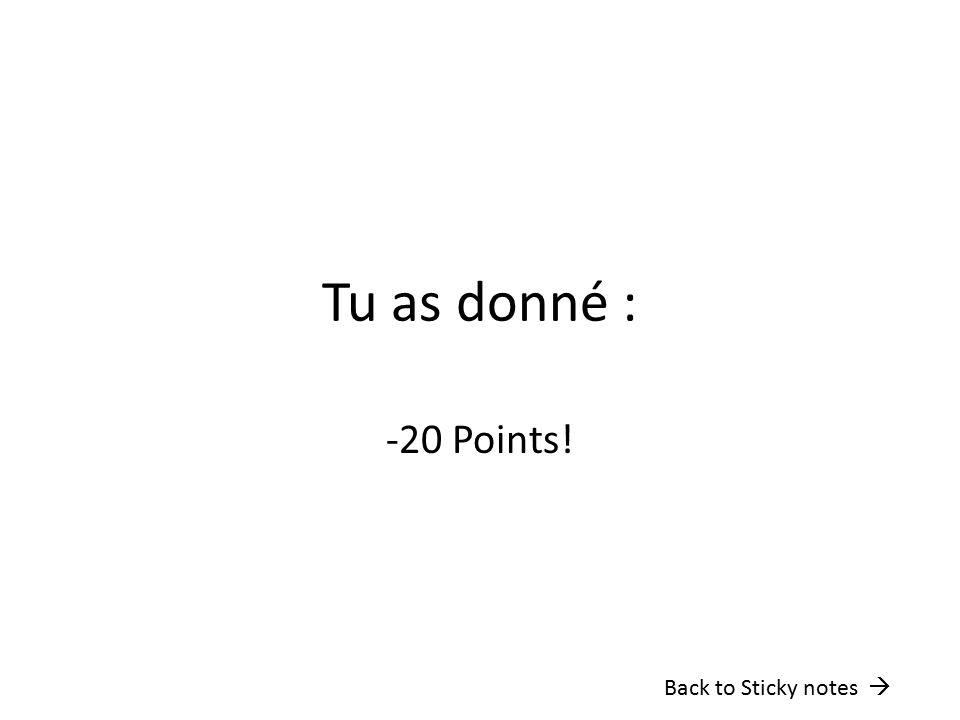 Tu as donné : -20 Points! Back to Sticky notes 