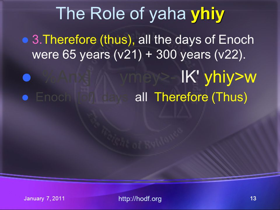 January 7, 2011 http://hodf.org 13 yhiy The Role of yaha yhiy 3.Therefore (thus), all the days of Enoch were 65 years (v21) + 300 years (v22).