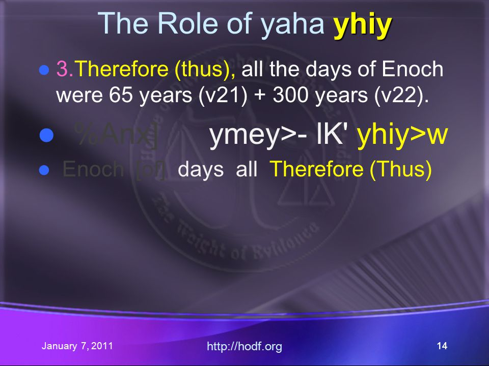 January 7, 2011 http://hodf.org 14 yhiy The Role of yaha yhiy 3.Therefore (thus), all the days of Enoch were 65 years (v21) + 300 years (v22).