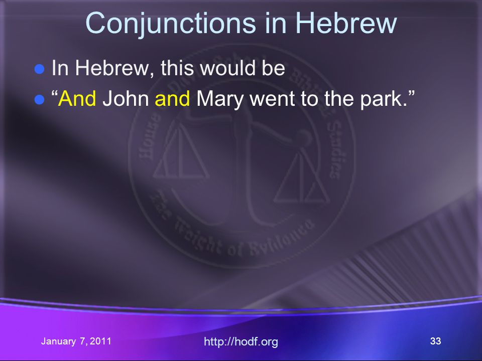 January 7, 2011 http://hodf.org 33 Conjunctions in Hebrew In Hebrew, this would be And John and Mary went to the park.