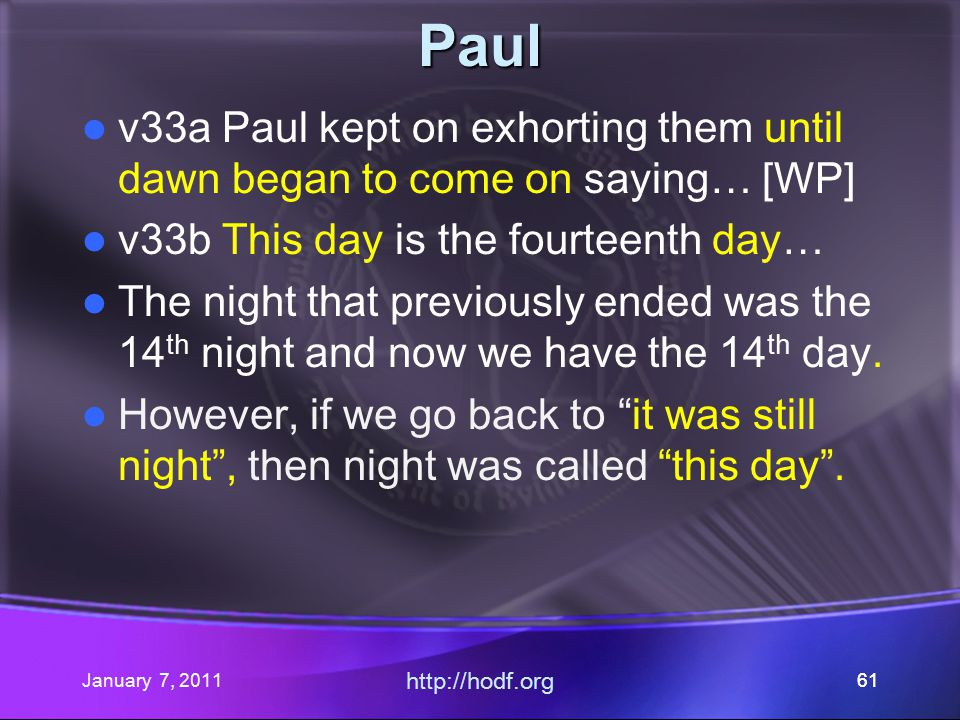 January 7, 2011 http://hodf.org 61 Paul v33a Paul kept on exhorting them until dawn began to come on saying… [WP] v33b This day is the fourteenth day… The night that previously ended was the 14 th night and now we have the 14 th day.