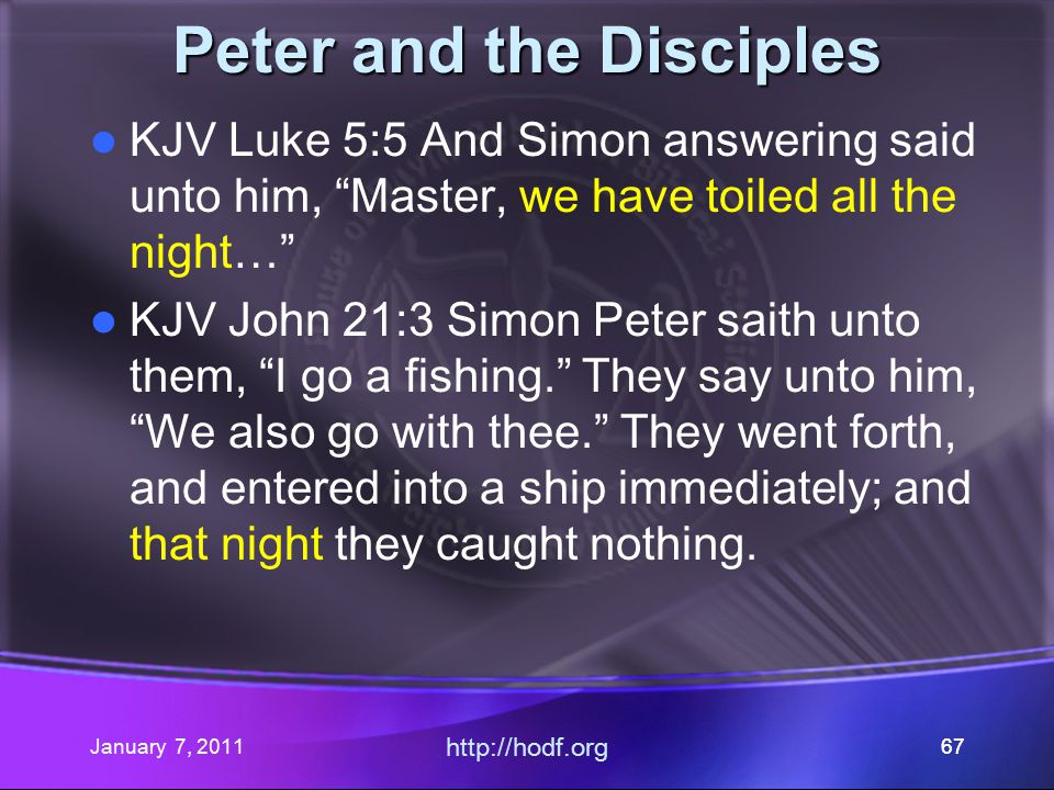 January 7, 2011 http://hodf.org 67 Peter and the Disciples KJV Luke 5:5 And Simon answering said unto him, Master, we have toiled all the night… KJV John 21:3 Simon Peter saith unto them, I go a fishing. They say unto him, We also go with thee. They went forth, and entered into a ship immediately; and that night they caught nothing.
