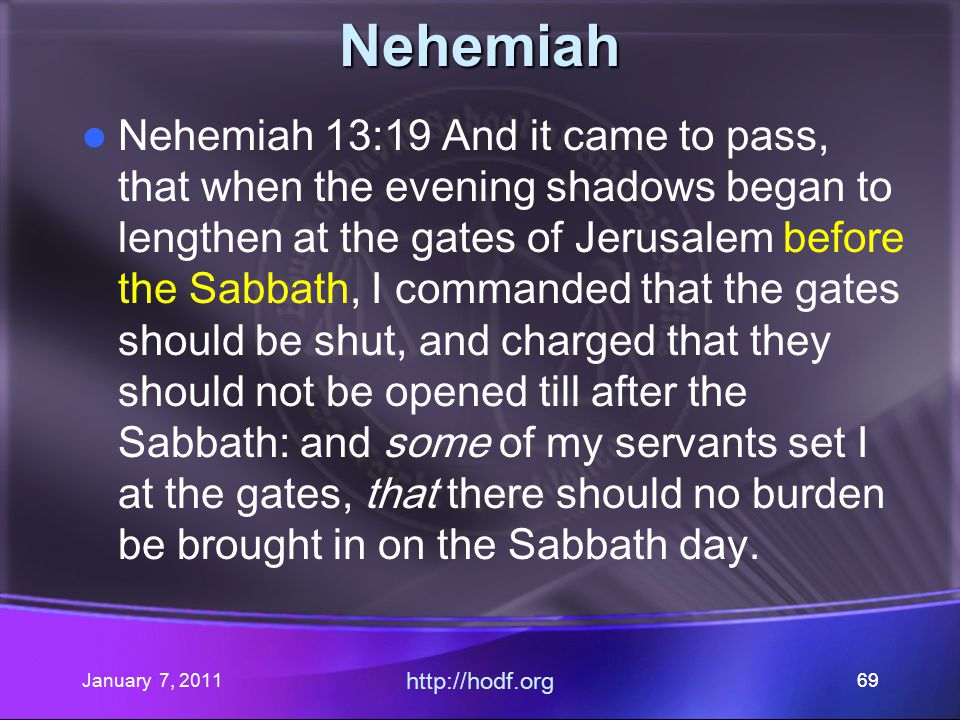 January 7, 2011 http://hodf.org 69 Nehemiah Nehemiah 13:19 And it came to pass, that when the evening shadows began to lengthen at the gates of Jerusalem before the Sabbath, I commanded that the gates should be shut, and charged that they should not be opened till after the Sabbath: and some of my servants set I at the gates, that there should no burden be brought in on the Sabbath day.