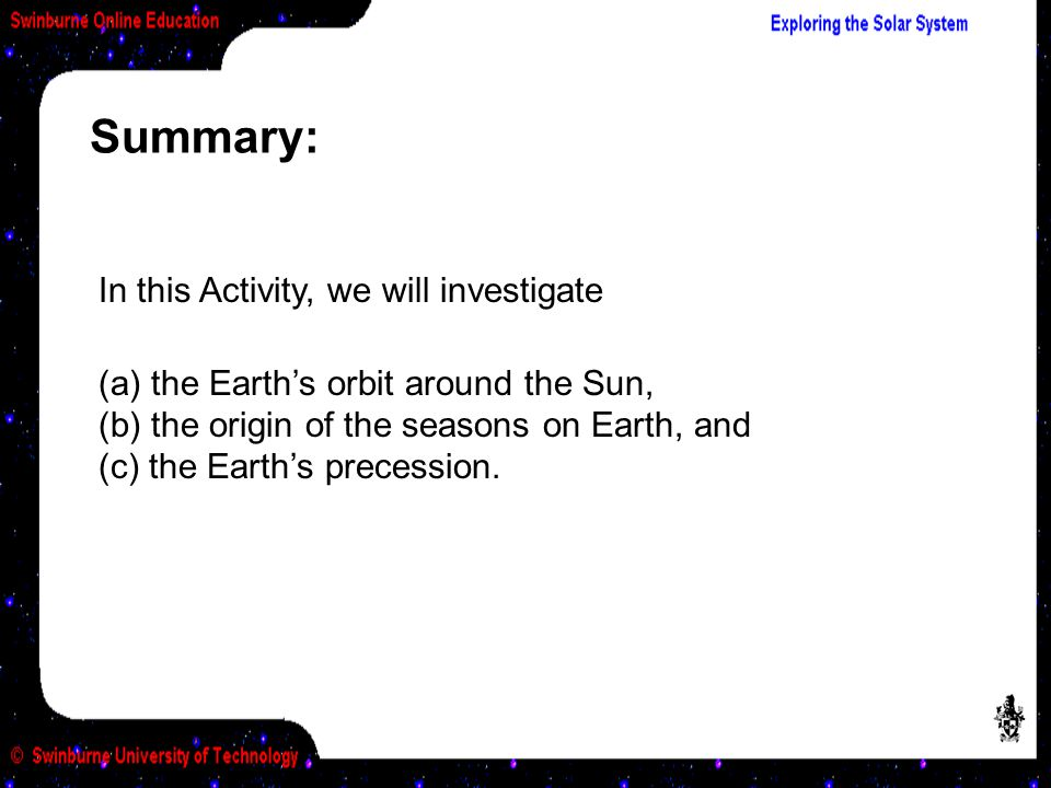 Summary: In this Activity, we will investigate (a) the Earth's orbit around the Sun, (b) the origin of the seasons on Earth, and (c) the Earth's precession.