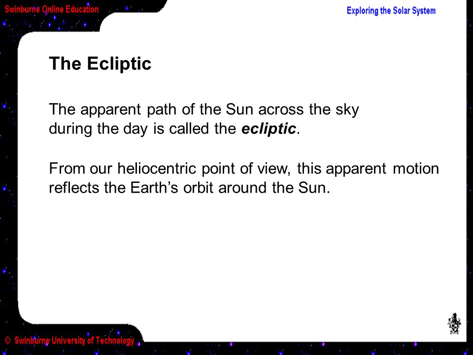 The Ecliptic The apparent path of the Sun across the sky during the day is called the ecliptic.