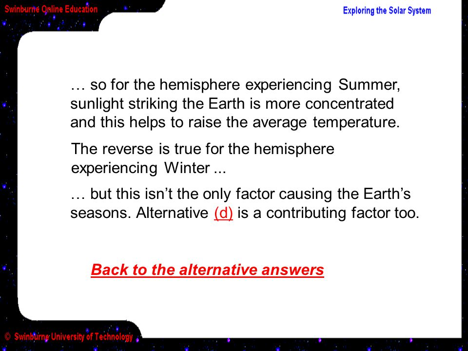 Back to the alternative answers … so for the hemisphere experiencing Summer, sunlight striking the Earth is more concentrated and this helps to raise the average temperature.