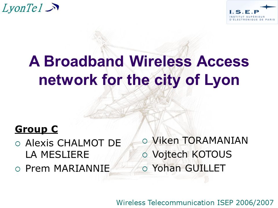 A Broadband Wireless Access network for the city of Lyon Group C  Alexis CHALMOT DE LA MESLIERE  Prem MARIANNIE  Viken TORAMANIAN  Vojtech KOTOUS  Yohan GUILLET Wireless Telecommunication ISEP 2006/2007