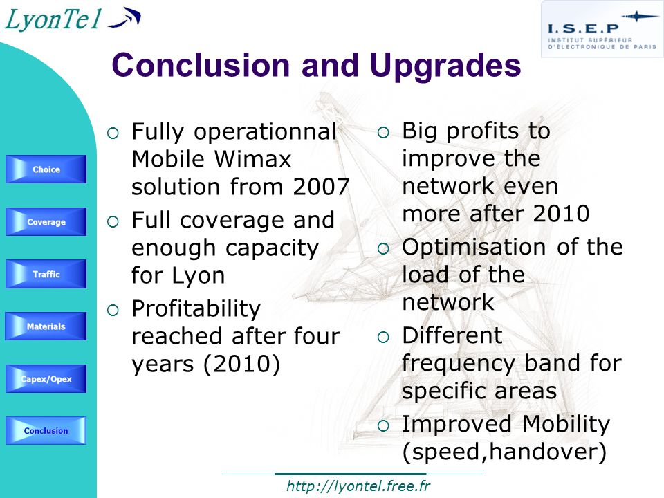 Conclusion and Upgrades  Fully operationnal Mobile Wimax solution from 2007  Full coverage and enough capacity for Lyon  Profitability reached after four years (2010)  Big profits to improve the network even more after 2010  Optimisation of the load of the network  Different frequency band for specific areas  Improved Mobility (speed,handover)