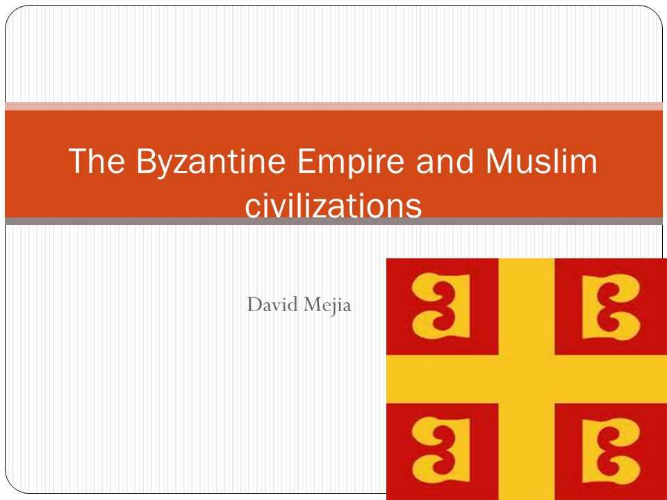 David Mejia The Byzantine Empire and Muslim civilizations