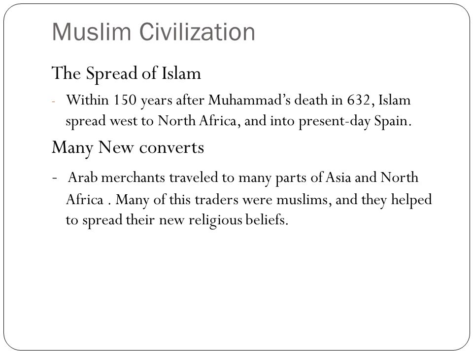 Muslim Civilization The Spread of Islam - Within 150 years after Muhammad's death in 632, Islam spread west to North Africa, and into present-day Spain.