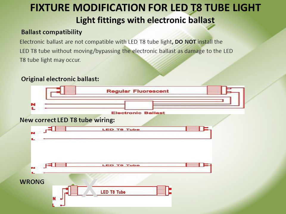 FIXTURE MODIFICATION FOR LED T8 TUBE LIGHT Light fittings with electronic ballast Ballast compatibility Electronic ballast are not compatible with LED T8 tube light, DO NOT install the LED T8 tube without moving/bypassing the electronic ballast as damage to the LED T8 tube light may occur.