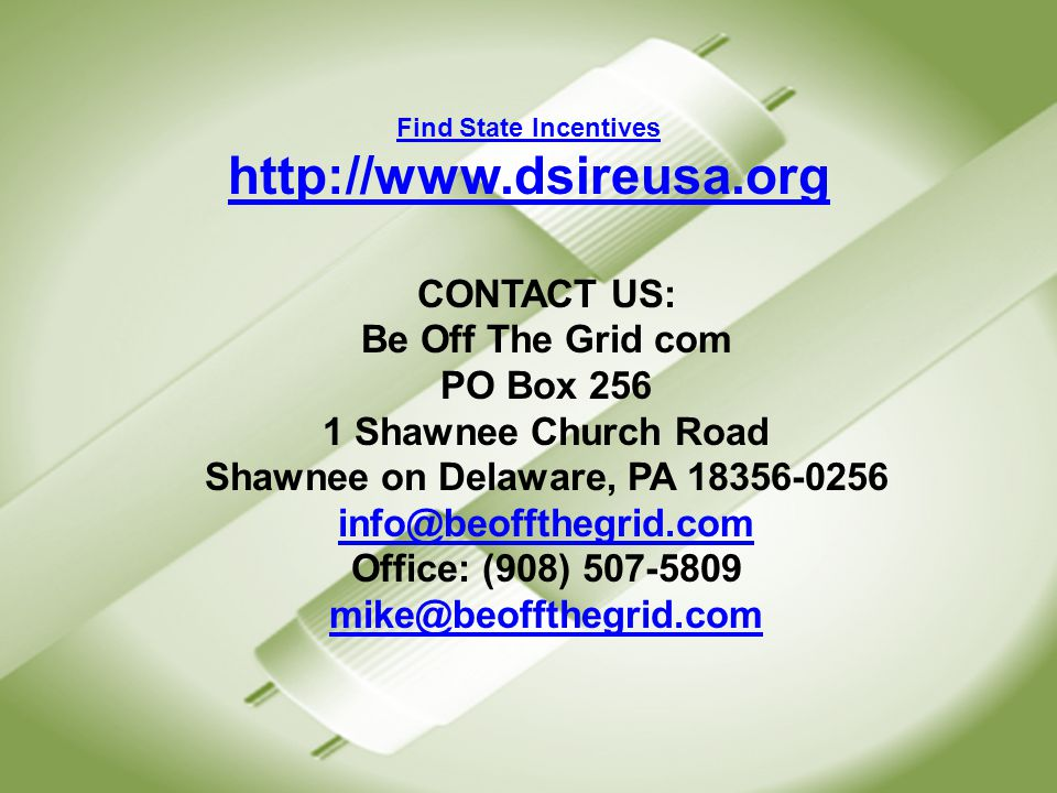 CONTACT US: Be Off The Grid com PO Box 256 1 Shawnee Church Road Shawnee on Delaware, PA 18356-0256 info@beoffthegrid.com Office: (908) 507-5809 mike@beoffthegrid.com info@beoffthegrid.com mike@beoffthegrid.com Find State Incentives http://www.dsireusa.org