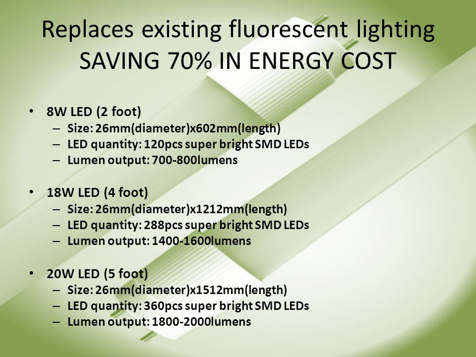 Replaces existing fluorescent lighting SAVING 70% IN ENERGY COST 8W LED (2 foot) – Size: 26mm(diameter)x602mm(length) – LED quantity: 120pcs super bright SMD LEDs – Lumen output: 700-800lumens 18W LED (4 foot) – Size: 26mm(diameter)x1212mm(length) – LED quantity: 288pcs super bright SMD LEDs – Lumen output: 1400-1600lumens 20W LED (5 foot) – Size: 26mm(diameter)x1512mm(length) – LED quantity: 360pcs super bright SMD LEDs – Lumen output: 1800-2000lumens