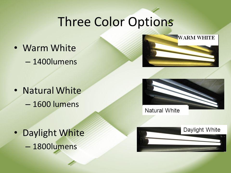 Three Color Options Warm White – 1400lumens Natural White – 1600 lumens Daylight White – 1800lumens Natural White Daylight White
