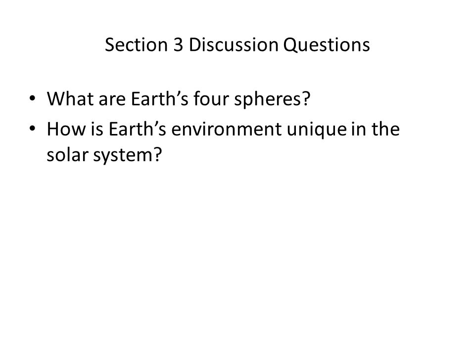 Section 3 Discussion Questions What are Earth's four spheres? How is Earth's environment unique in the solar system?