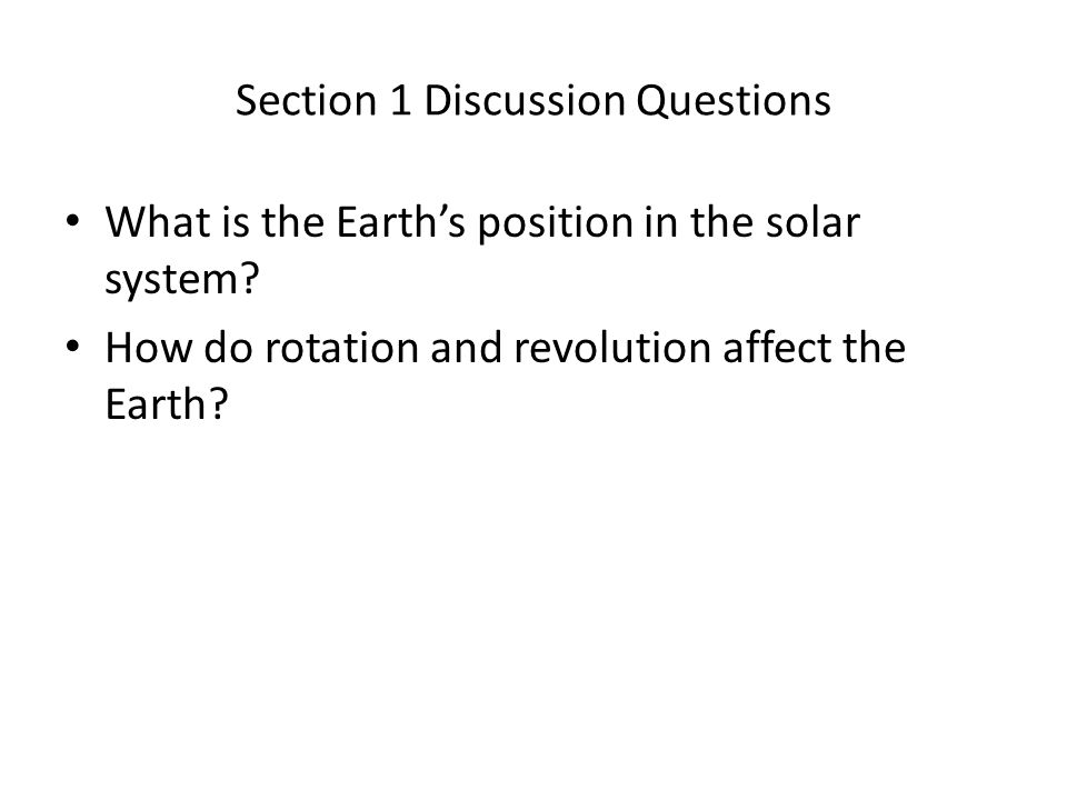 Section 1 Discussion Questions What is the Earth's position in the solar system? How do rotation and revolution affect the Earth?