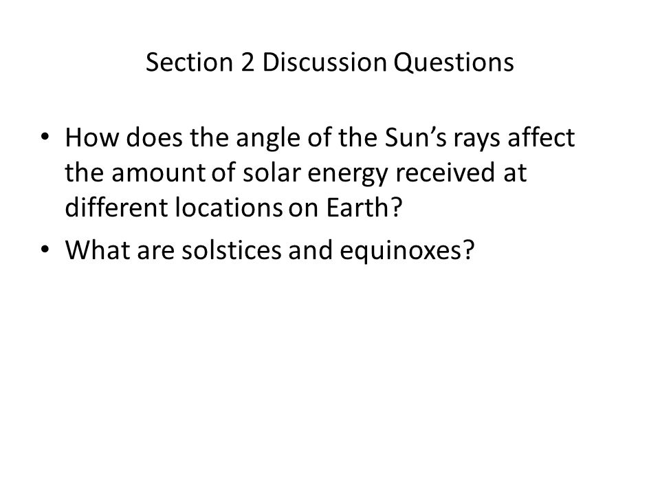Section 2 Discussion Questions How does the angle of the Sun's rays affect the amount of solar energy received at different locations on Earth? What a