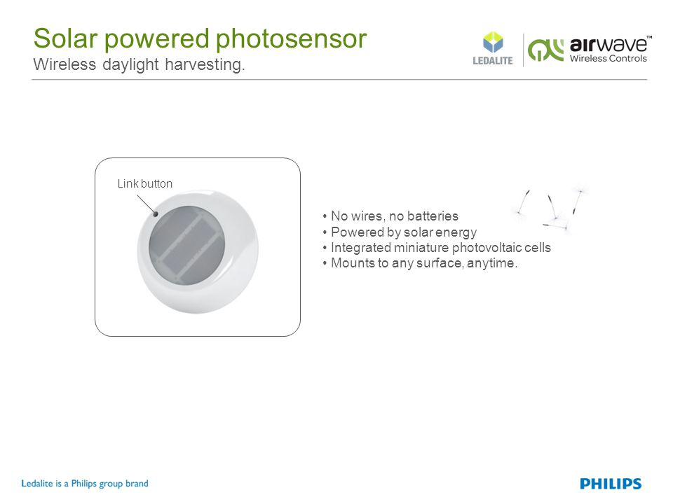 Solar powered photosensor Wireless daylight harvesting. Link button No wires, no batteries Powered by solar energy Integrated miniature photovoltaic c