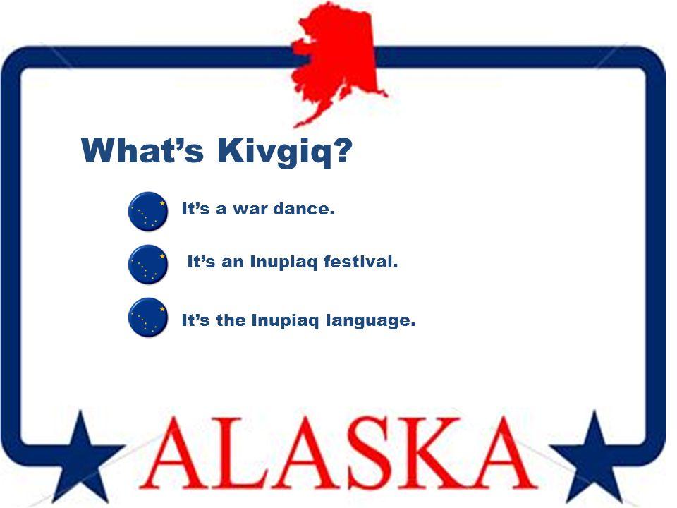 What's Kivgiq It's an Inupiaq festival. It's a war dance. It's the Inupiaq language.