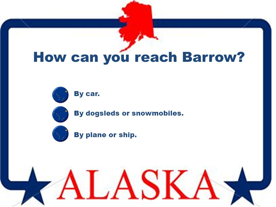 How can you reach Barrow? By car. By plane or ship. By dogsleds or snowmobiles.