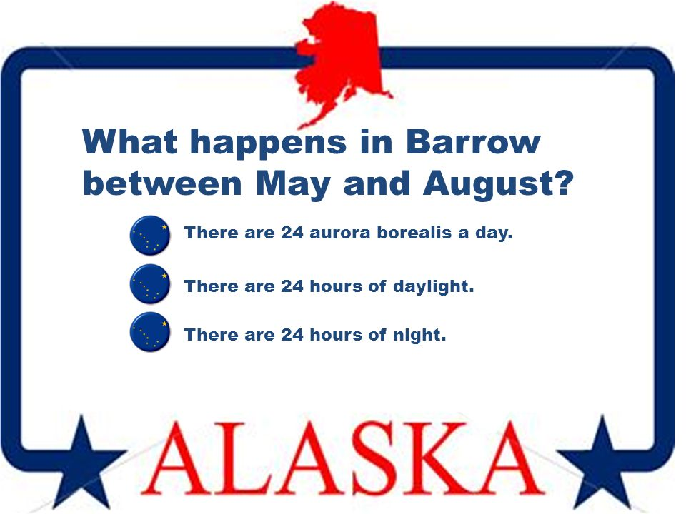 What happens in Barrow between May and August? There are 24 hours of daylight. There are 24 aurora borealis a day. There are 24 hours of night.