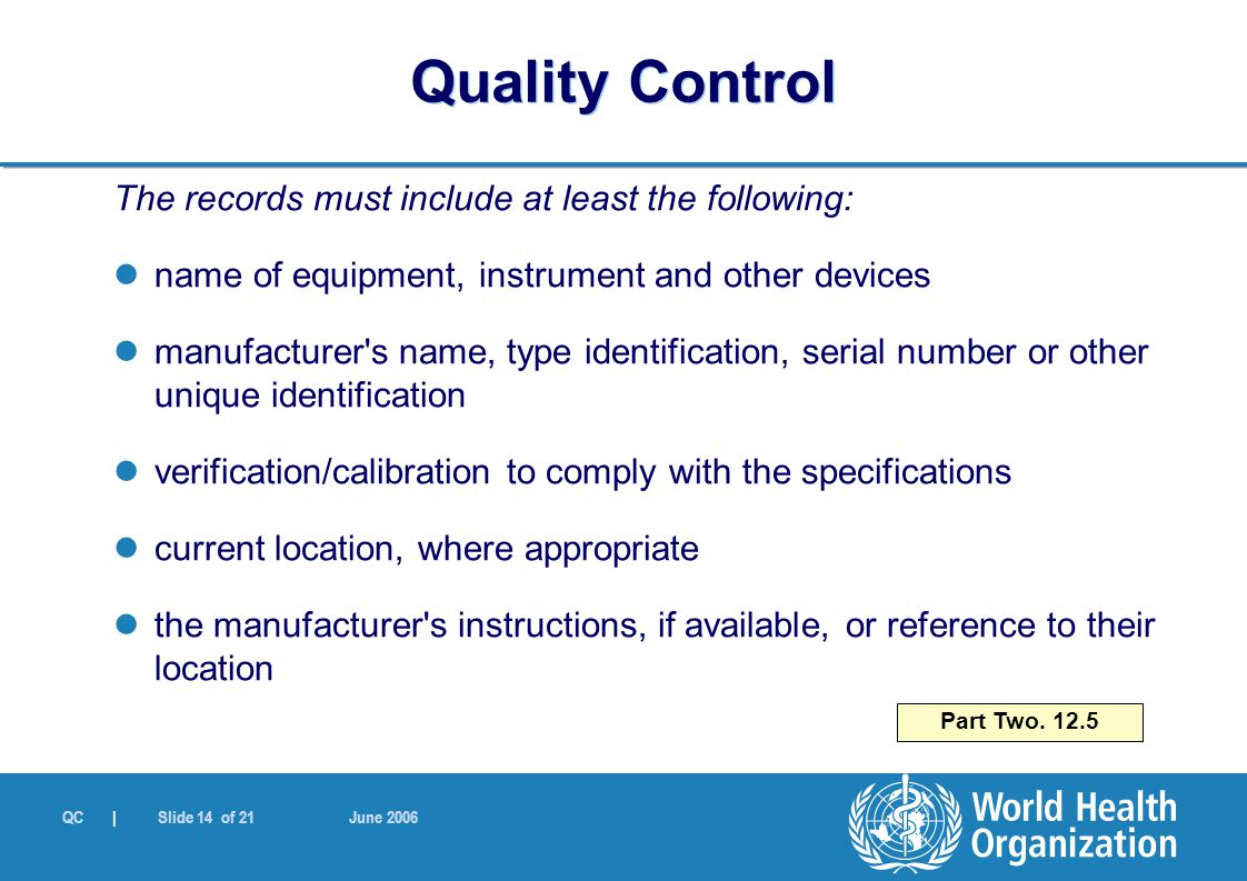 QC | Slide 14 of 21 June 2006 The records must include at least the following: name of equipment, instrument and other devices manufacturer s name, type identification, serial number or other unique identification verification/calibration to comply with the specifications current location, where appropriate the manufacturer s instructions, if available, or reference to their location Part Two.