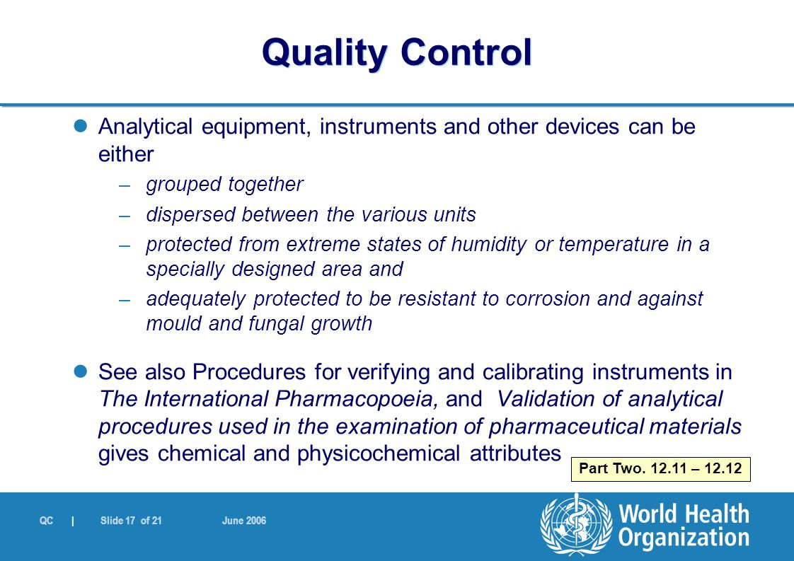 QC | Slide 17 of 21 June 2006 Analytical equipment, instruments and other devices can be either –grouped together –dispersed between the various units –protected from extreme states of humidity or temperature in a specially designed area and –adequately protected to be resistant to corrosion and against mould and fungal growth See also Procedures for verifying and calibrating instruments in The International Pharmacopoeia, and Validation of analytical procedures used in the examination of pharmaceutical materials gives chemical and physicochemical attributes Part Two.