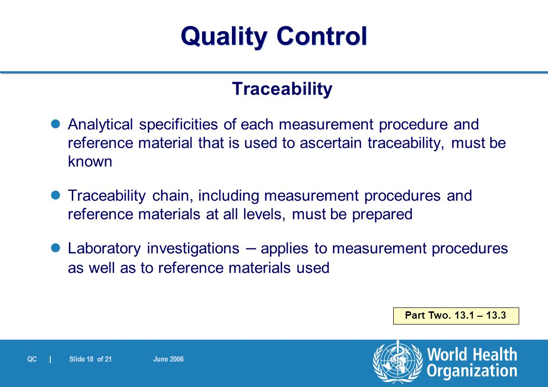 QC | Slide 18 of 21 June 2006 Traceability Analytical specificities of each measurement procedure and reference material that is used to ascertain traceability, must be known Traceability chain, including measurement procedures and reference materials at all levels, must be prepared Laboratory investigations – applies to measurement procedures as well as to reference materials used Part Two.