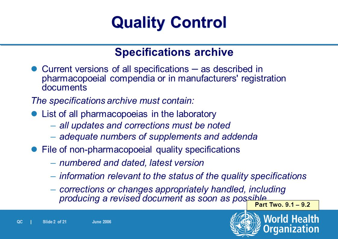 QC | Slide 2 of 21 June 2006 Specifications archive Current versions of all specifications – as described in pharmacopoeial compendia or in manufacturers registration documents The specifications archive must contain: List of all pharmacopoeias in the laboratory –all updates and corrections must be noted –adequate numbers of supplements and addenda File of non-pharmacopoeial quality specifications –numbered and dated, latest version –information relevant to the status of the quality specifications –corrections or changes appropriately handled, including producing a revised document as soon as possible Part Two.
