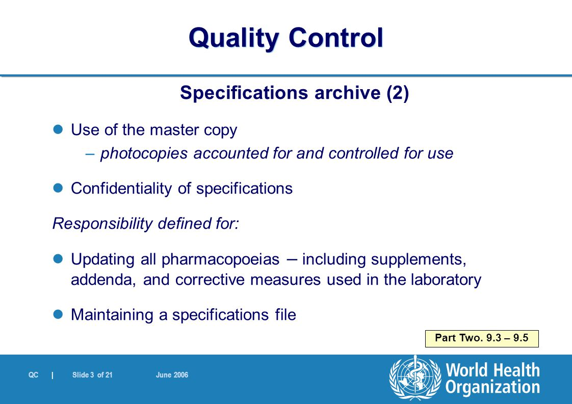 QC | Slide 3 of 21 June 2006 Specifications archive (2) Use of the master copy –photocopies accounted for and controlled for use Confidentiality of specifications Responsibility defined for: Updating all pharmacopoeias – including supplements, addenda, and corrective measures used in the laboratory Maintaining a specifications file Part Two.