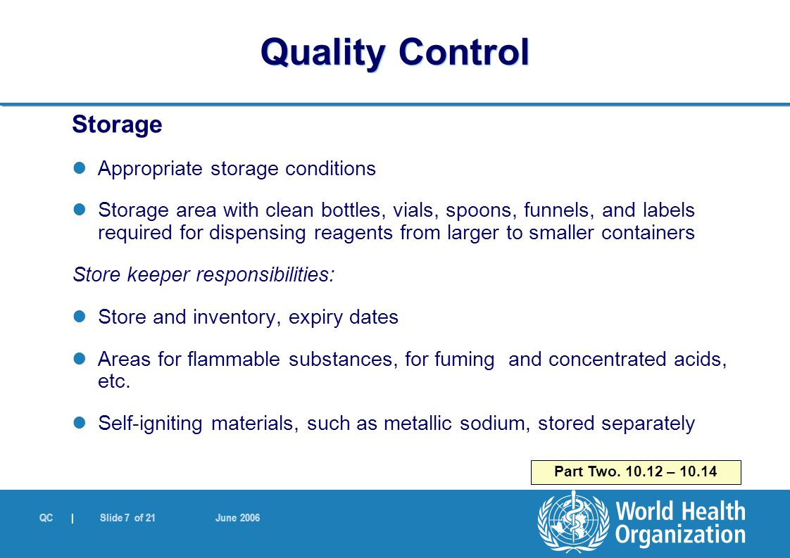 QC | Slide 7 of 21 June 2006 Storage Appropriate storage conditions Storage area with clean bottles, vials, spoons, funnels, and labels required for dispensing reagents from larger to smaller containers Store keeper responsibilities: Store and inventory, expiry dates Areas for flammable substances, for fuming and concentrated acids, etc.