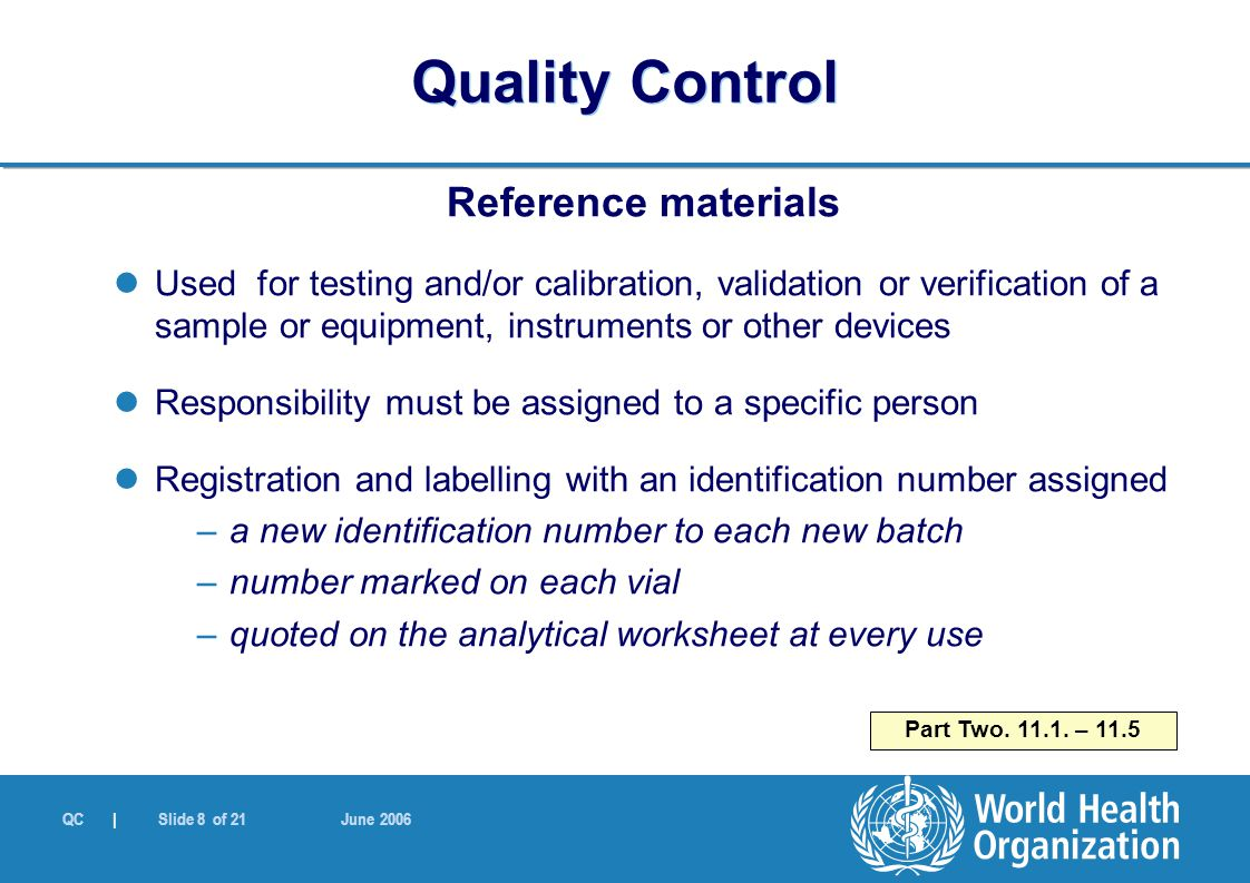 QC | Slide 8 of 21 June 2006 Reference materials Used for testing and/or calibration, validation or verification of a sample or equipment, instruments or other devices Responsibility must be assigned to a specific person Registration and labelling with an identification number assigned –a new identification number to each new batch –number marked on each vial –quoted on the analytical worksheet at every use Part Two.