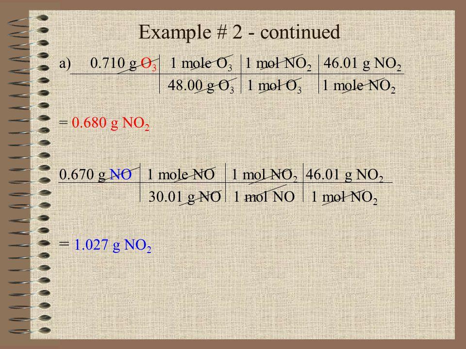 Example # 2 - continued a)0.710 g O 3 1 mole O 3 1 mol NO 2 46.01 g NO 2 48.00 g O 3 1 mol O 3 1 mole NO 2 = 0.680 g NO 2 0.670 g NO 1 mole NO 1 mol N
