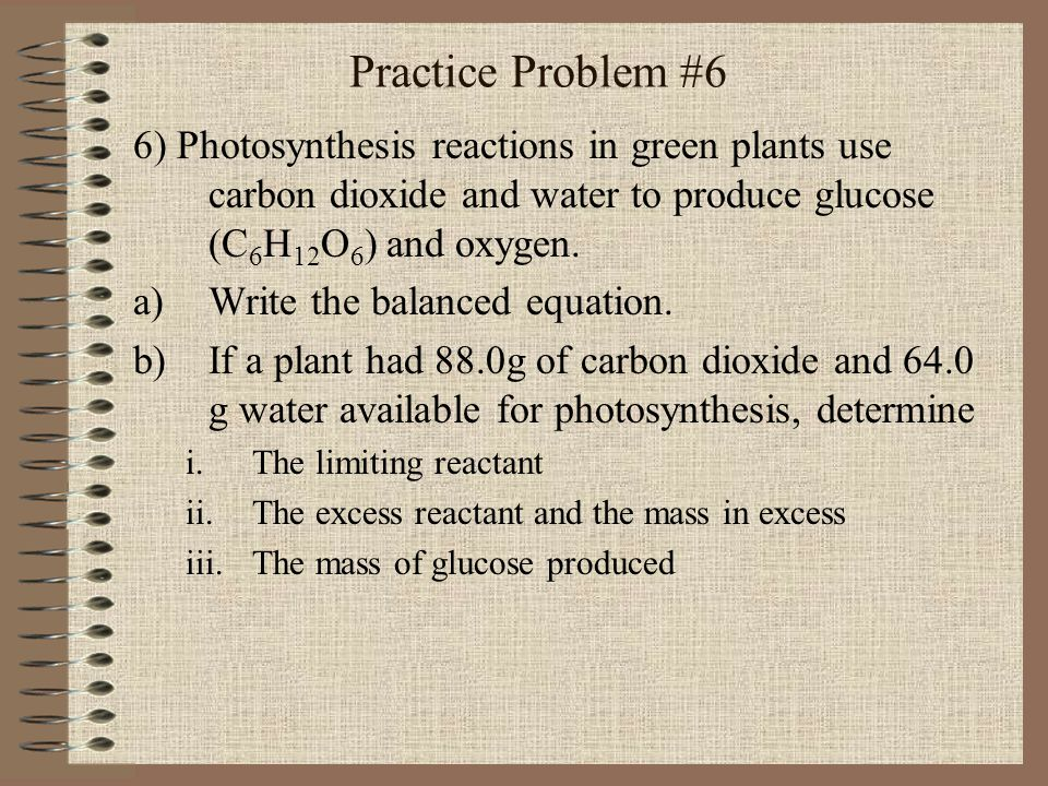 Practice Problem #6 6) Photosynthesis reactions in green plants use carbon dioxide and water to produce glucose (C 6 H 12 O 6 ) and oxygen. a)Write th