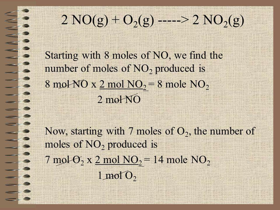 2 NO(g) + O 2 (g) -----> 2 NO 2 (g) Starting with 8 moles of NO, we find the number of moles of NO 2 produced is 8 mol NO x 2 mol NO 2 = 8 mole NO 2 2