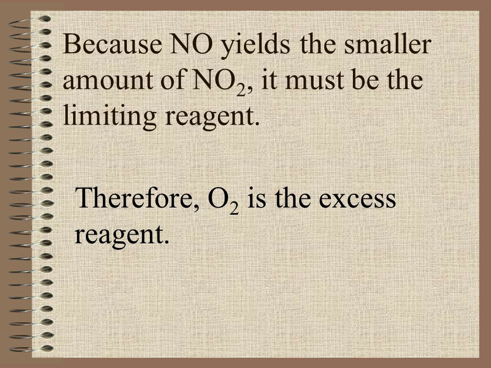 Because NO yields the smaller amount of NO 2, it must be the limiting reagent. Therefore, O 2 is the excess reagent.