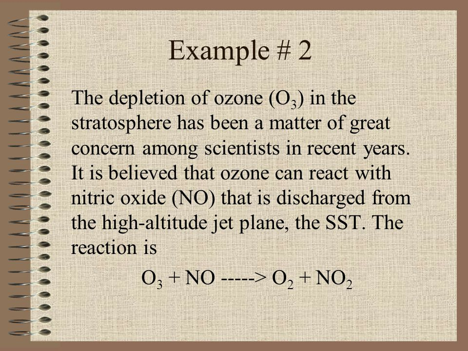 Example # 2 The depletion of ozone (O 3 ) in the stratosphere has been a matter of great concern among scientists in recent years. It is believed that